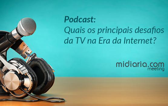 Podcast: quais os principais desafios da TV na era da Internet?